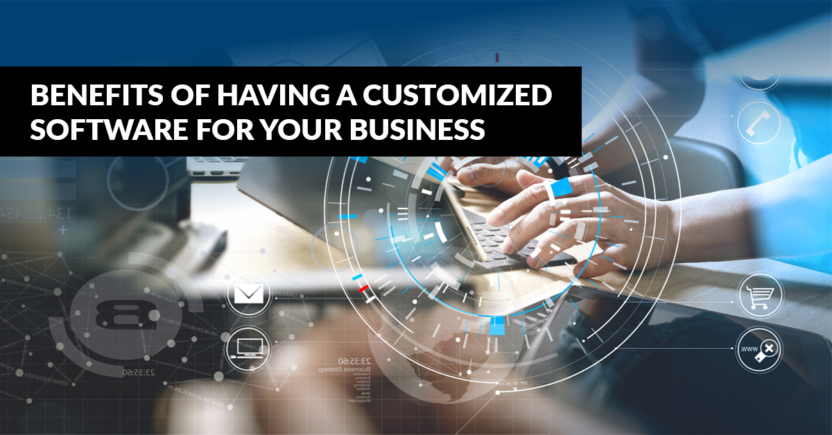 BENEFITS OF HAVING A CUSTOMIZED SOFTWARE FOR YOUR BUSINESS